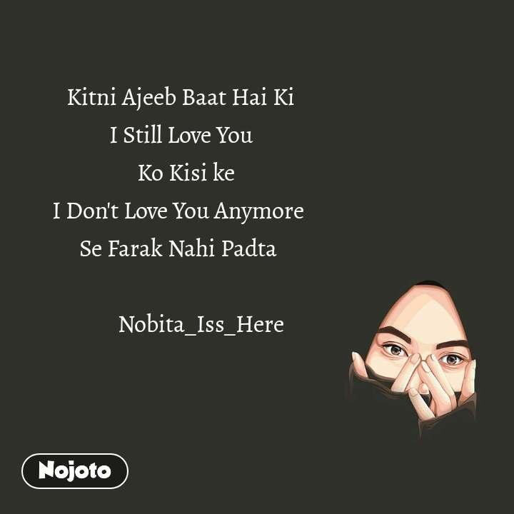 Kitni Ajeeb Baat Hai Ki          I Still Love You            Ko Kisi ke         I Don't Love You Anymore         Se Farak Nahi Padta                  Nobita_Iss_Here