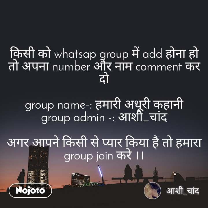किसी को whatsap group में add होना हो तो अपना number और नाम comment कर दो  group name-: हमारी अधूरी कहानी group admin -: आशी_चांद  अगर आपने किसी से प्यार किया है तो हमारा group join करे ।।