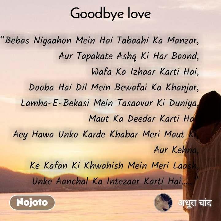 """Goodbye Love """"Bebas Nigaahon Mein Hai Tabaahi Ka Manzar, Aur Tapakate Ashq Ki Har Boond, Wafa Ka Izhaar Karti Hai, Dooba Hai Dil Mein Bewafai Ka Khanjar, Lamha-E-Bekasi Mein Tasaavur Ki Duniya, Maut Ka Deedar Karti Hai, Aey Hawa Unko Karde Khabar Meri Maut Ki, Aur Kehna, Ke Kafan Ki Khwahish Mein Meri Laash, Unke Aanchal Ka Intezaar Karti Hai……"""""""