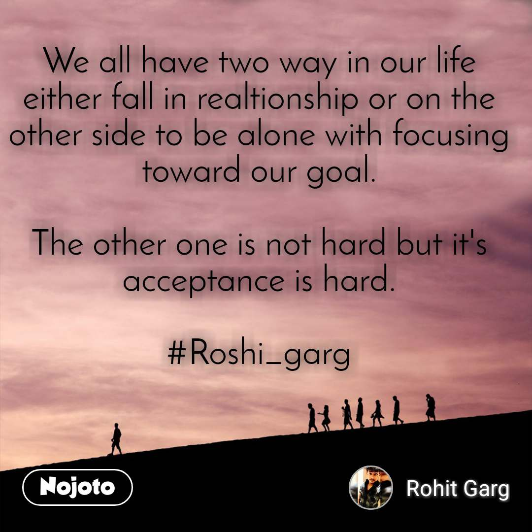 We all have two way in our life either fall in realtionship or on the other side to be alone with focusing toward our goal.  The other one is not hard but it's acceptance is hard.  #Roshi_garg