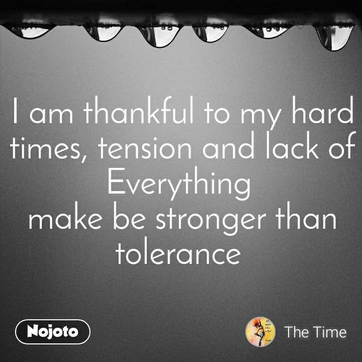 I am thankful to my hard times, tension and lack of Everything  make be stronger than tolerance