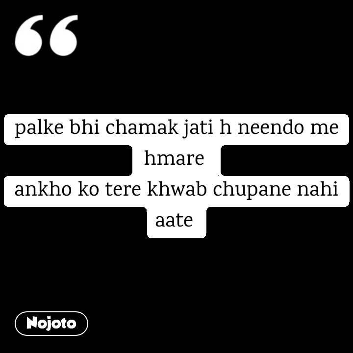 palke bhi chamak jati h neendo me hmare  ankho ko tere khwab chupane nahi aate