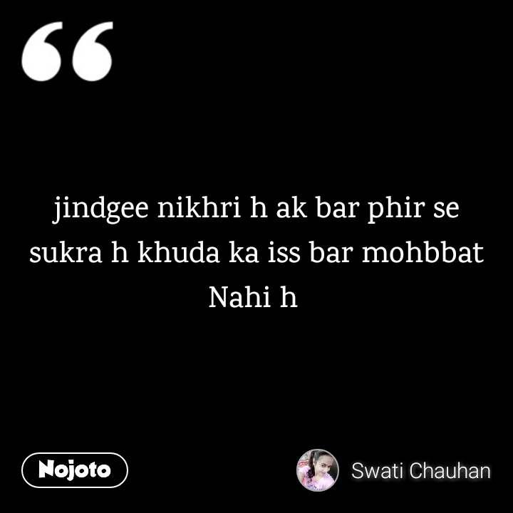 jindgee nikhri h ak bar phir se sukra h khuda ka iss bar mohbbat Nahi h
