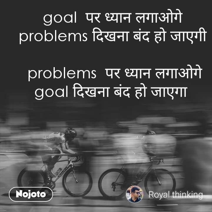 goal  पर ध्यान लगाओगे problems दिखना बंद हो जाएगी   problems  पर ध्यान लगाओगे goal दिखना बंद हो जाएगा