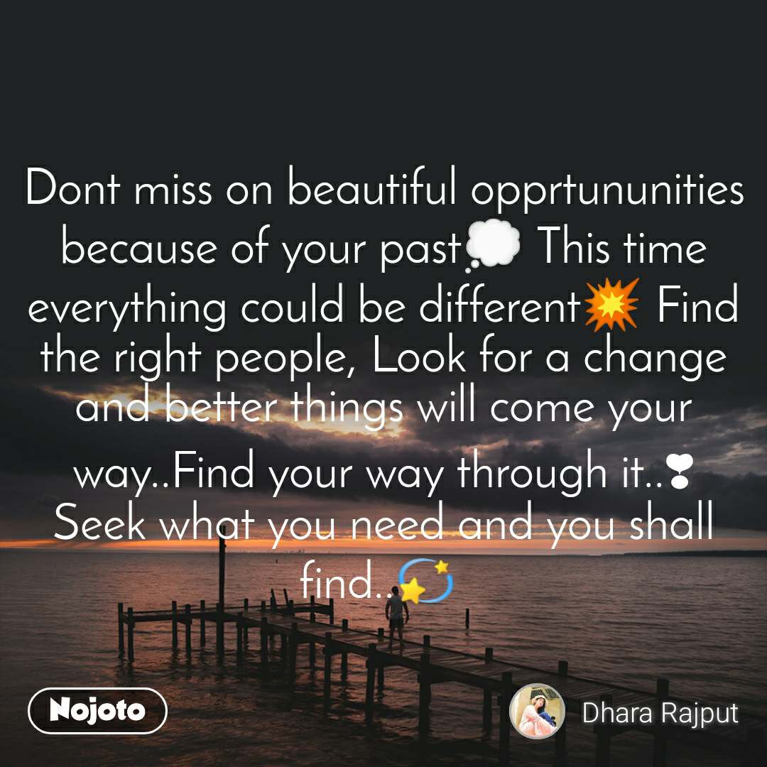 Dont miss on beautiful opprtununities because of your past💭 This time everything could be different💥 Find the right people, Look for a change and better things will come your way..Find your way through it..❣ Seek what you need and you shall find..💫