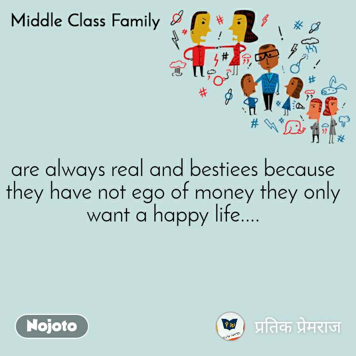 Middle Class Family are always real and bestiees because they have not ego of money they only want a happy life....
