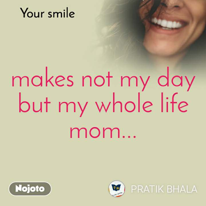 Your smile  makes not my day but my whole life mom...