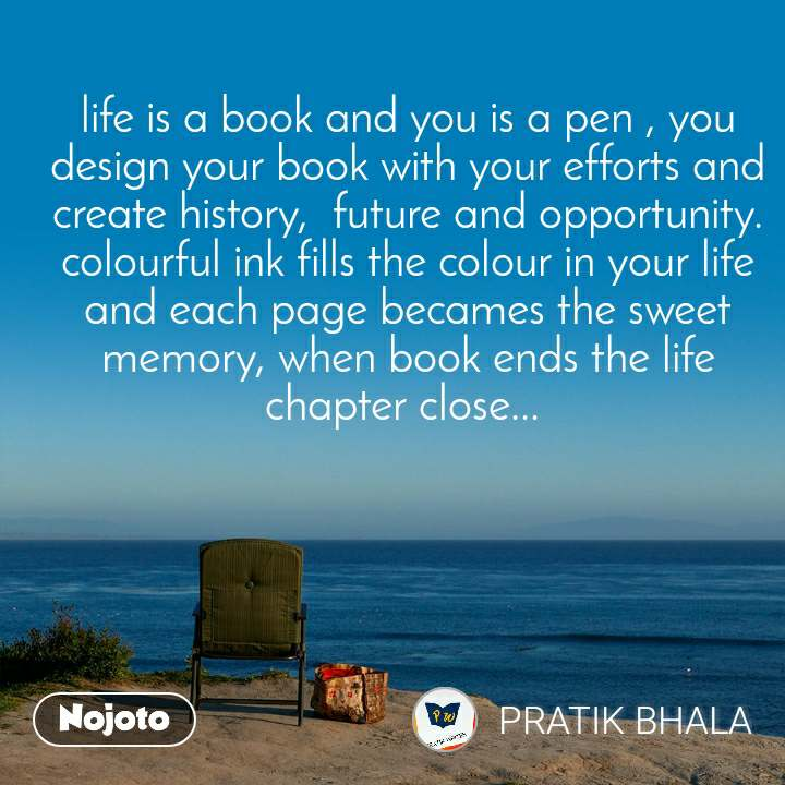 life is a book and you is a pen , you design your book with your efforts and create history,  future and opportunity. colourful ink fills the colour in your life and each page becames the sweet memory, when book ends the life chapter close...
