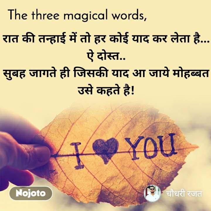 The three magical words रात की तन्हाई में तो हर कोई याद कर लेता है...  ऐ दोस्त..  सुबह जागते ही जिसकी याद आ जाये मोहब्बत उसे कहते है!