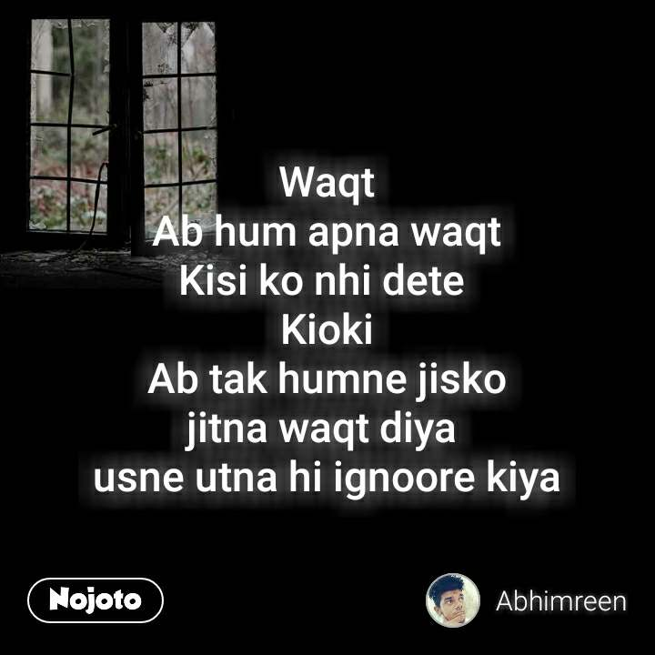 Waqt Ab hum apna waqt Kisi ko nhi dete  Kioki Ab tak humne jisko jitna waqt diya  usne utna hi ignoore kiya