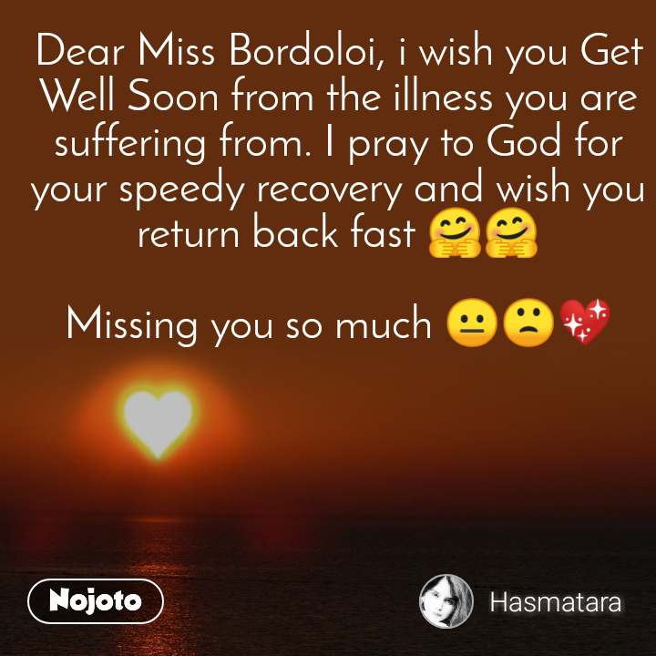 Dear Miss Bordoloi, i wish you Get Well Soon from the illness you are suffering from. I pray to God for your speedy recovery and wish you return back fast 🤗🤗  Missing you so much 😐🙁💖