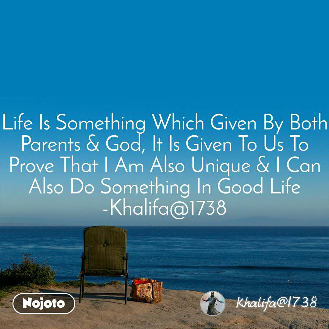 Life Is Something Which Given By Both Parents & God, It Is Given To Us To Prove That I Am Also Unique & I Can Also Do Something In Good Life -Khalifa@1738