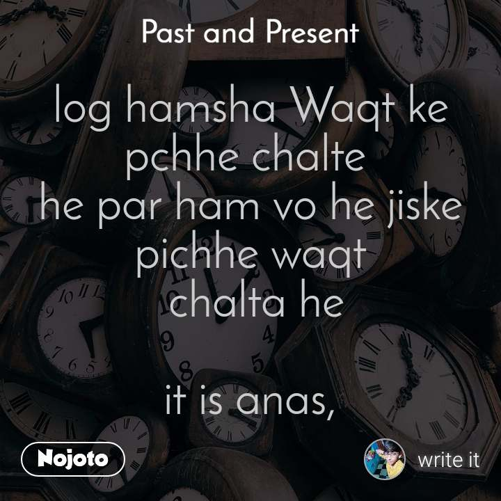 Past and present log hamsha Waqt ke pchhe chalte  he par ham vo he jiske pichhe waqt  chalta he  it is anas,