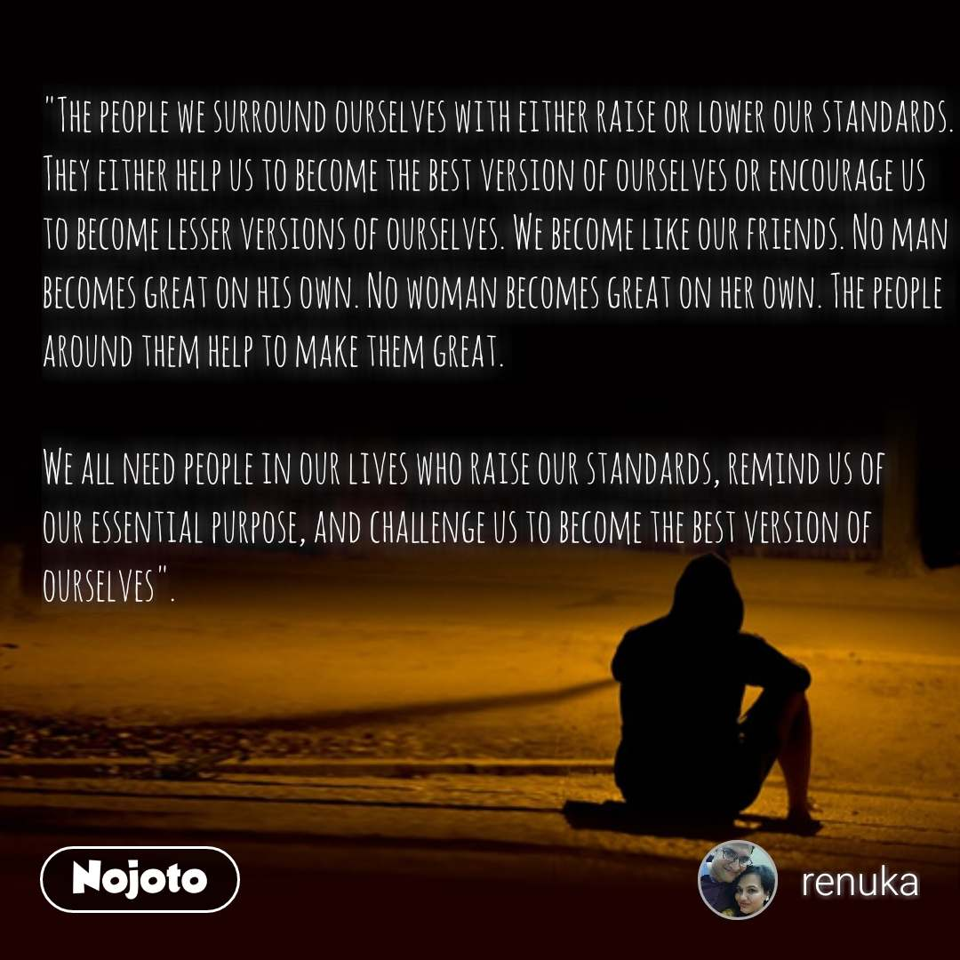"""The people we surround ourselves with either raise or lower our standards. They either help us to become the best version of ourselves or encourage us to become lesser versions of ourselves. We become like our friends. No man becomes great on his own. No woman becomes great on her own. The people around them help to make them great.  We all need people in our lives who raise our standards, remind us of our essential purpose, and challenge us to become the best version of ourselves"". #NojotoQuote"