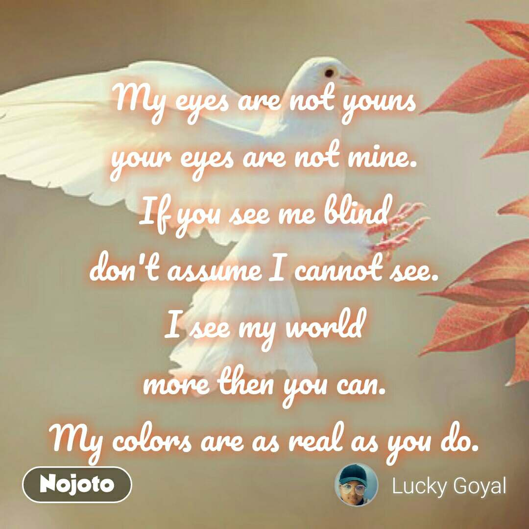 My eyes are not youns your eyes are not mine. If you see me blind don't assume I cannot see. I see my world more then you can. My colors are as real as you do. #NojotoQuote