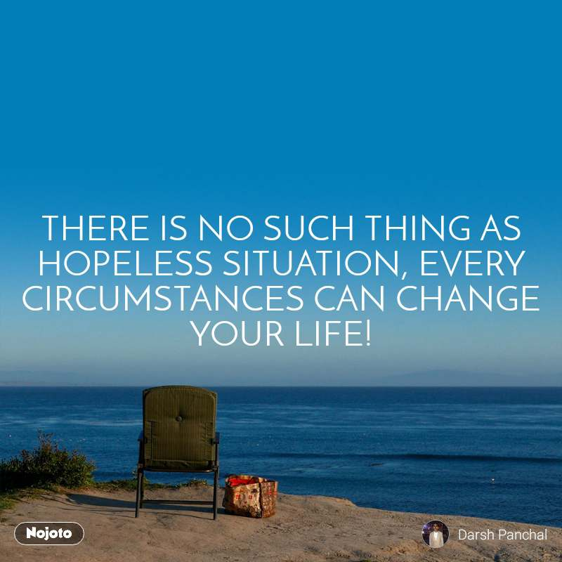 THERE IS NO SUCH THING AS HOPELESS SITUATION, EVERY CIRCUMSTANCES CAN CHANGE YOUR LIFE!