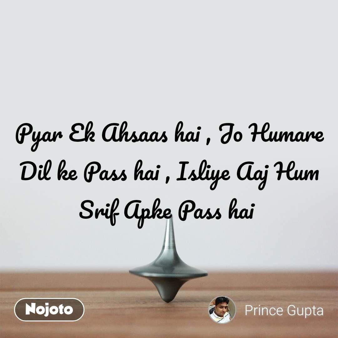 Pyar Ek Ahsaas hai , Jo Humare Dil ke Pass hai , Isliye Aaj Hum Srif Apke Pass hai