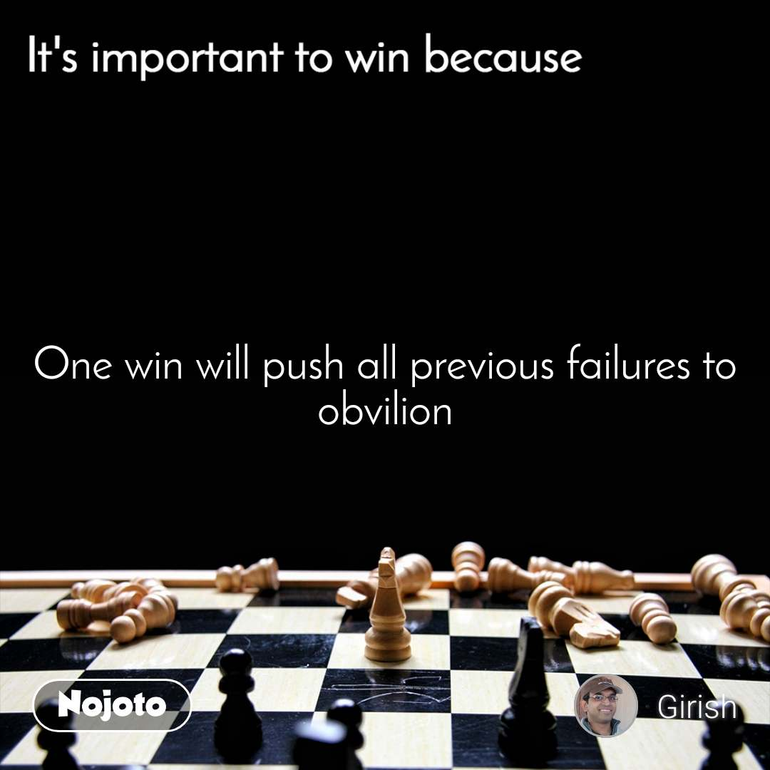 It's important to win because One win will push all previous failures to obvilion