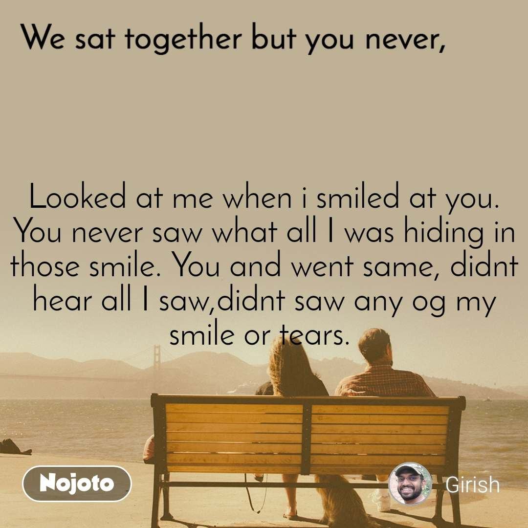 We sat together but you never, Looked at me when i smiled at you. You never saw what all I was hiding in those smile. You and went same, didnt hear all I saw,didnt saw any og my smile or tears.