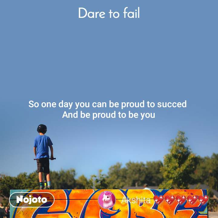 Dare to fail So one day you can be proud to succed  And be proud to be you