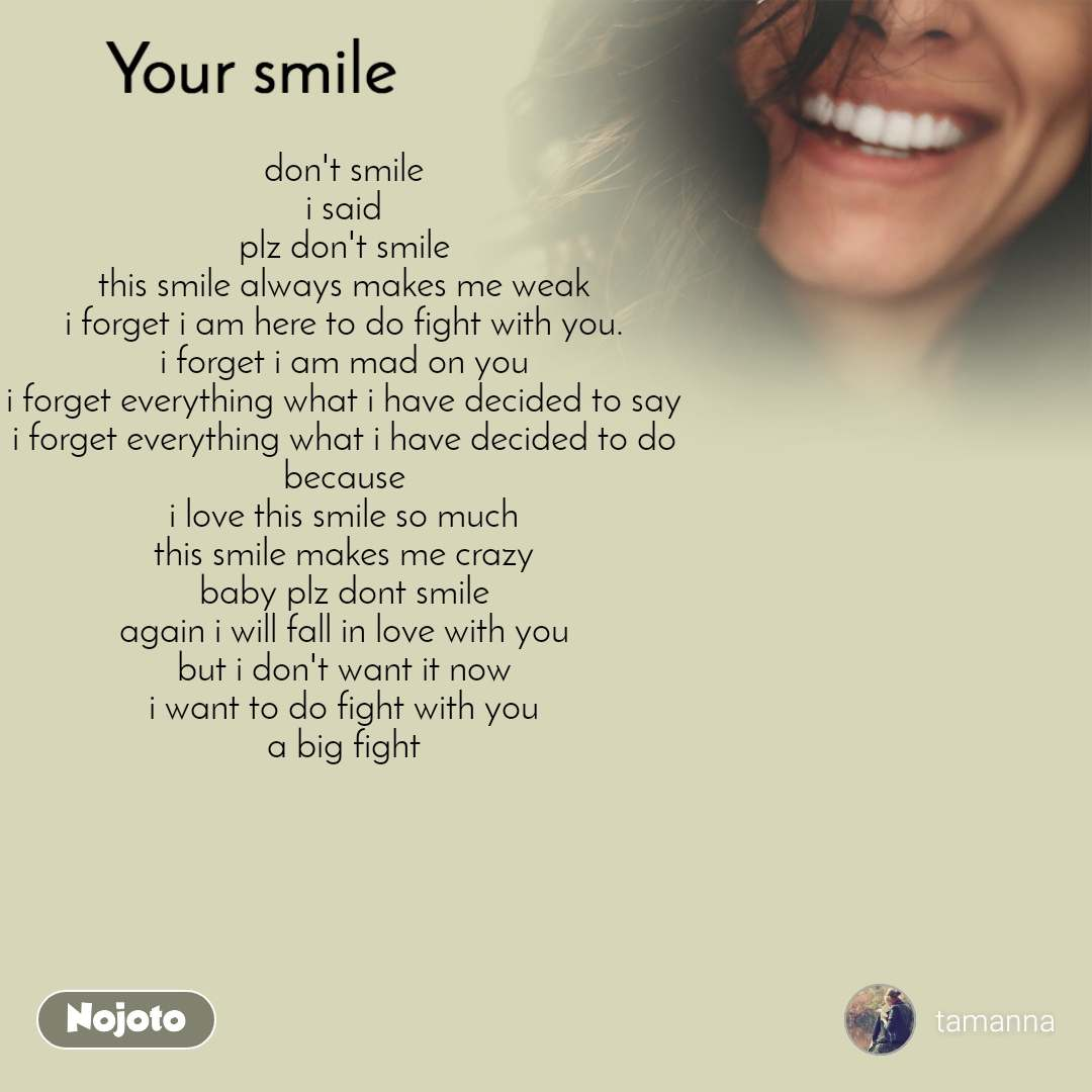 Your smile  don't smile i said plz don't smile this smile always makes me weak i forget i am here to do fight with you. i forget i am mad on you i forget everything what i have decided to say i forget everything what i have decided to do because i love this smile so much this smile makes me crazy baby plz dont smile again i will fall in love with you but i don't want it now i want to do fight with you a big fight