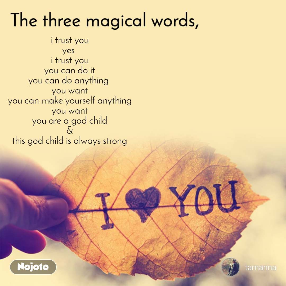 The three magical words i trust you yes  i trust you you can do it you can do anything  you want you can make yourself anything you want you are a god child & this god child is always strong