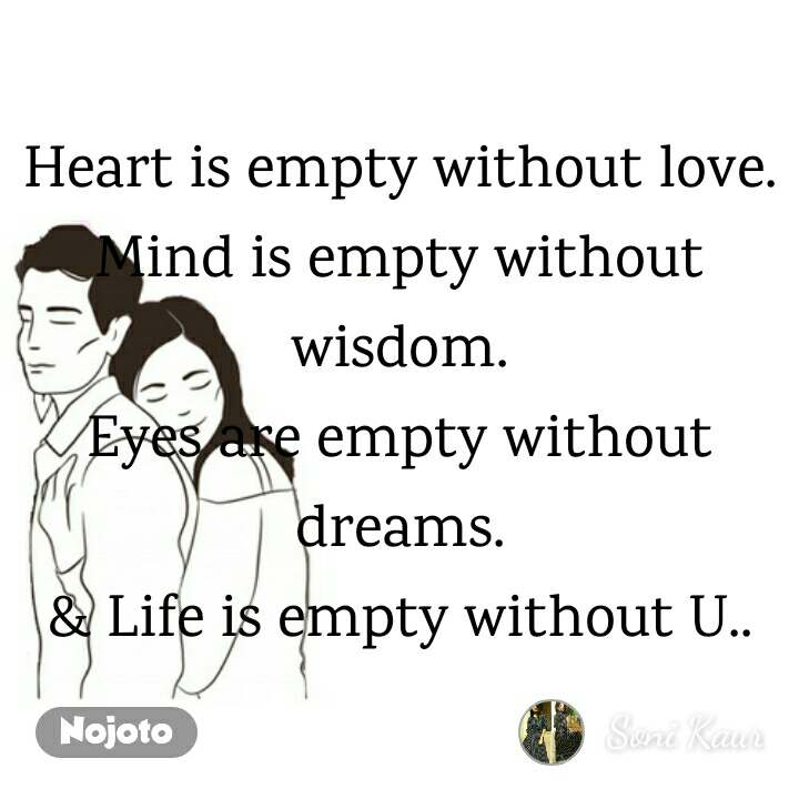 Heart is empty without love. Mind is empty without wisdom. Eyes are empty without dreams. & Life is empty without U..