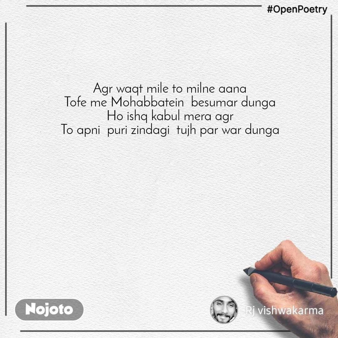#OpenPoetry Agr waqt mile to milne aana  Tofe me Mohabbatein  besumar dunga  Ho ishq kabul mera agr  To apni  puri zindagi  tujh par war dunga