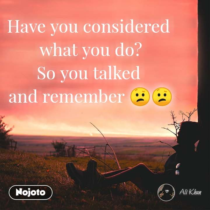 Have you considered  what you do? So you talked  and remember 😕😕
