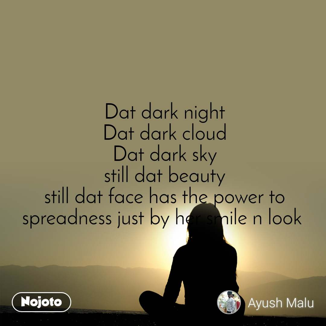 Dat dark night Dat dark cloud Dat dark sky still dat beauty still dat face has the power to spreadness just by her smile n look