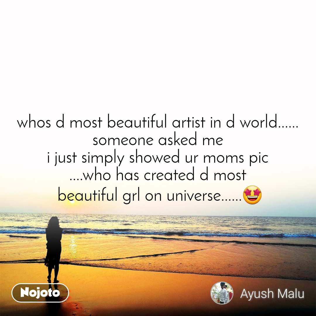 whos d most beautiful artist in d world...... someone asked me i just simply showed ur moms pic ....who has created d most  beautiful grl on universe......🤩