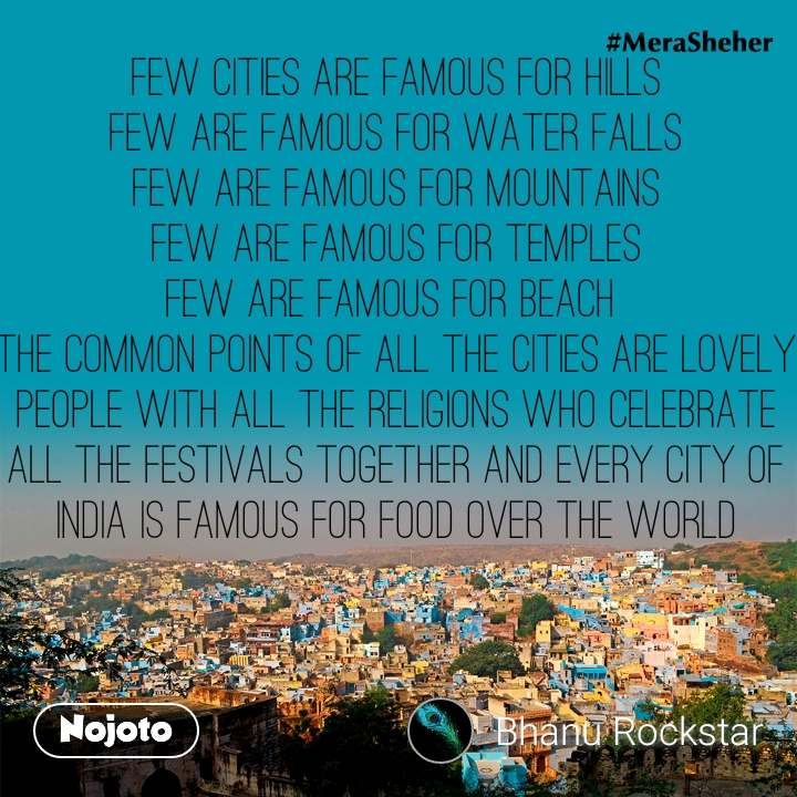 Few cities are famous for hills Few are famous for water falls Few are famous for mountains Few are famous for temples Few are famous for beach  The common points of all the cities are lovely people with all the religions who celebrate all the festivals together and every city of INDIA is famous for food over the world