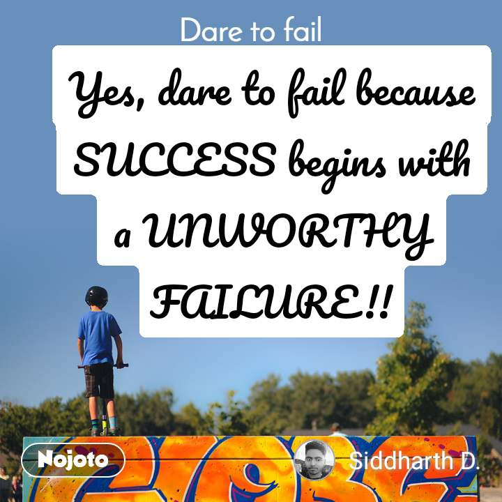 Dare to fail Yes, dare to fail because SUCCESS begins with a UNWORTHY FAILURE!!