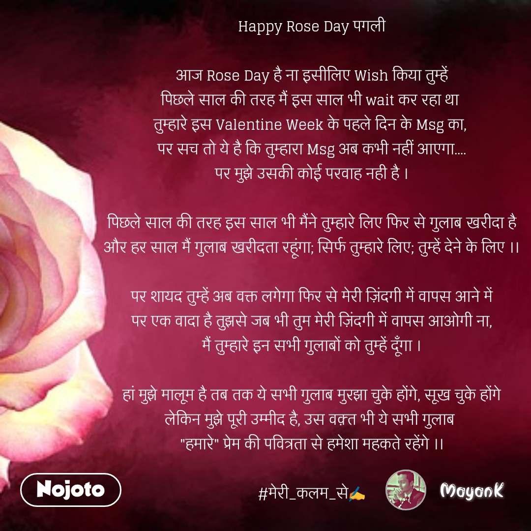 """rose day quotes in Hindi Happy Rose Day पगली  आज Rose Day है ना इसीलिए Wish किया तुम्हें पिछले साल की तरह मैं इस साल भी wait कर रहा था  तुम्हारे इस Valentine Week के पहले दिन के Msg का,  पर सच तो ये है कि तुम्हारा Msg अब कभी नहीं आएगा.... पर मुझे उसकी कोई परवाह नही है ।  पिछले साल की तरह इस साल भी मैंने तुम्हारे लिए फिर से गुलाब खरीदा है और हर साल मैं गुलाब खरीदता रहूंगा; सिर्फ तुम्हारे लिए; तुम्हें देने के लिए ।।  पर शायद तुम्हें अब वक्त लगेगा फिर से मेरी ज़िंदगी में वापस आने में पर एक वादा है तुझसे जब भी तुम मेरी ज़िंदगी में वापस आओगी ना, मैं तुम्हारे इन सभी गुलाबों को तुम्हें दूँगा ।  हां मुझे मालूम है तब तक ये सभी गुलाब मुरझा चुके होंगे, सूख चुके होंगे लेकिन मुझे पूरी उम्मीद है, उस वक़्त भी ये सभी गुलाब  """"हमारे"""" प्रेम की पवित्रता से हमेशा महकते रहेंगे ।।  #मेरी_कलम_से✍️ #NojotoQuote"""