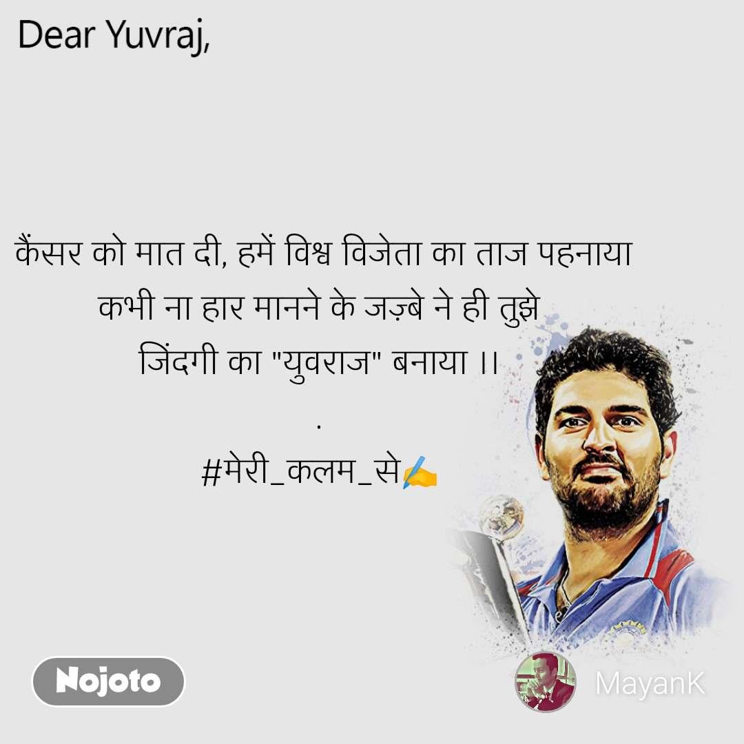 """Dear Yuvraj  कैंसर को मात दी, हमें विश्व विजेता का ताज पहनाया कभी ना हार मानने के जज़्बे ने ही तुझे जिंदगी का """"युवराज"""" बनाया ।। . #मेरी_कलम_से✍️"""