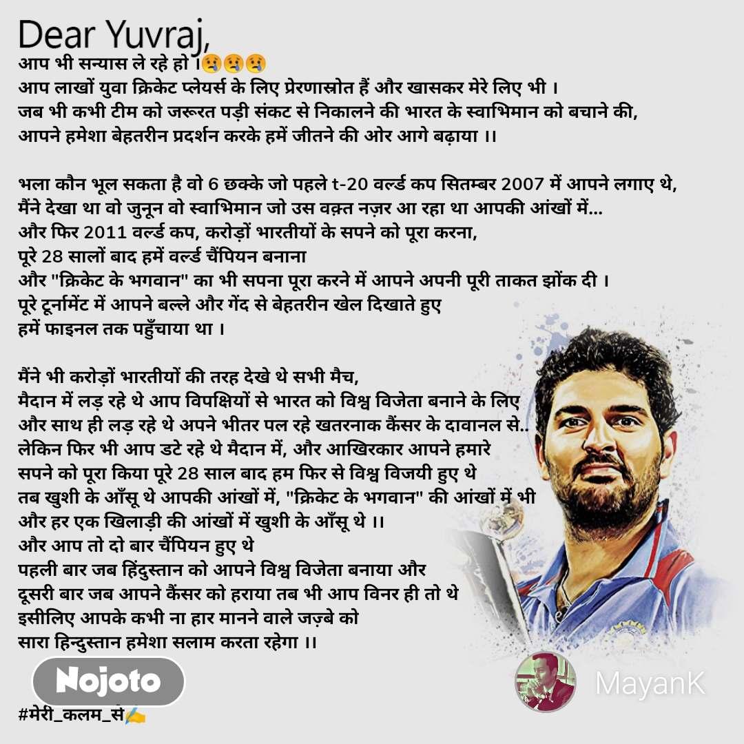 """Dear Yuvraj आप भी सन्यास ले रहे हो ।😢😢😢 आप लाखों युवा क्रिकेट प्लेयर्स के लिए प्रेरणास्रोत हैं और खासकर मेरे लिए भी । जब भी कभी टीम को जरूरत पड़ी संकट से निकालने की भारत के स्वाभिमान को बचाने की, आपने हमेशा बेहतरीन प्रदर्शन करके हमें जीतने की ओर आगे बढ़ाया ।।  भला कौन भूल सकता है वो 6 छक्के जो पहले t-20 वर्ल्ड कप सितम्बर 2007 में आपने लगाए थे, मैंने देखा था वो जुनून वो स्वाभिमान जो उस वक़्त नज़र आ रहा था आपकी आंखों में... और फिर 2011 वर्ल्ड कप, करोड़ों भारतीयों के सपने को पूरा करना, पूरे 28 सालों बाद हमें वर्ल्ड चैंपियन बनाना और """"क्रिकेट के भगवान"""" का भी सपना पूरा करने में आपने अपनी पूरी ताकत झोंक दी । पूरे टूर्नामेंट में आपने बल्ले और गेंद से बेहतरीन खेल दिखाते हुए हमें फाइनल तक पहुँचाया था ।  मैंने भी करोड़ों भारतीयों की तरह देखे थे सभी मैच, मैदान में लड़ रहे थे आप विपक्षियों से भारत को विश्व विजेता बनाने के लिए और साथ ही लड़ रहे थे अपने भीतर पल रहे खतरनाक कैंसर के दावानल से.. लेकिन फिर भी आप डटे रहे थे मैदान में, और आखिरकार आपने हमारे सपने को पूरा किया पूरे 28 साल बाद हम फिर से विश्व विजयी हुए थे तब खुशी के आँसू थे आपकी आंखों में, """"क्रिकेट के भगवान"""" की आंखों में भी और हर एक खिलाड़ी की आंखों में खुशी के आँसू थे ।। और आप तो दो बार चैंपियन हुए थे पहली बार जब हिंदुस्तान को आपने विश्व विजेता बनाया और  दूसरी बार जब आपने कैंसर को हराया तब भी आप विनर ही तो थे इसीलिए आपके कभी ना हार मानने वाले जज़्बे को  सारा हिन्दुस्तान हमेशा सलाम करता रहेगा ।।   #मेरी_कलम_से✍️"""