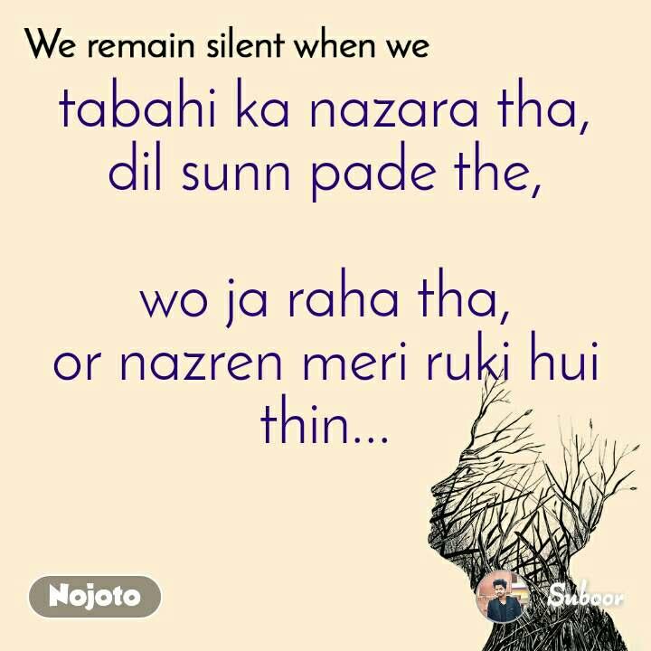 We remain silent when we  tabahi ka nazara tha, dil sunn pade the,  wo ja raha tha, or nazren meri ruki hui thin...