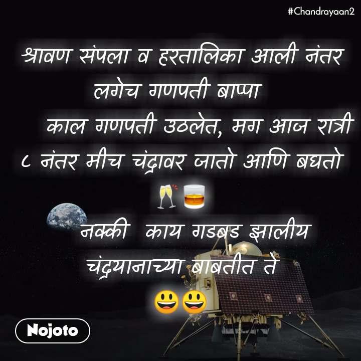 #Chandrayaan2 श्रावण संपला व हरतालिका आली नंतर लगेच गणपती बाप्पा      काल गणपती उठलेत, मग आज रात्री ८ नंतर मीच चंद्रावर जातो आणि बघतो 🥂🥃    नक्की  काय गडबड झालीय चंद्रयानाच्या बाबतीत ते 😃😃