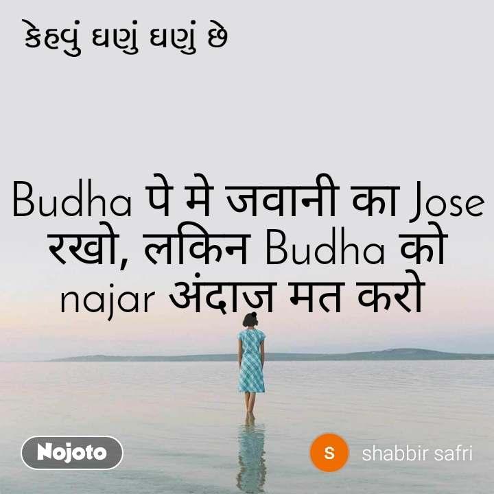 કેહવું ઘણું ઘણું છે Budha पे मे जवानी का Jose रखो, लकिन Budha को najar अंदाज़ मत करो