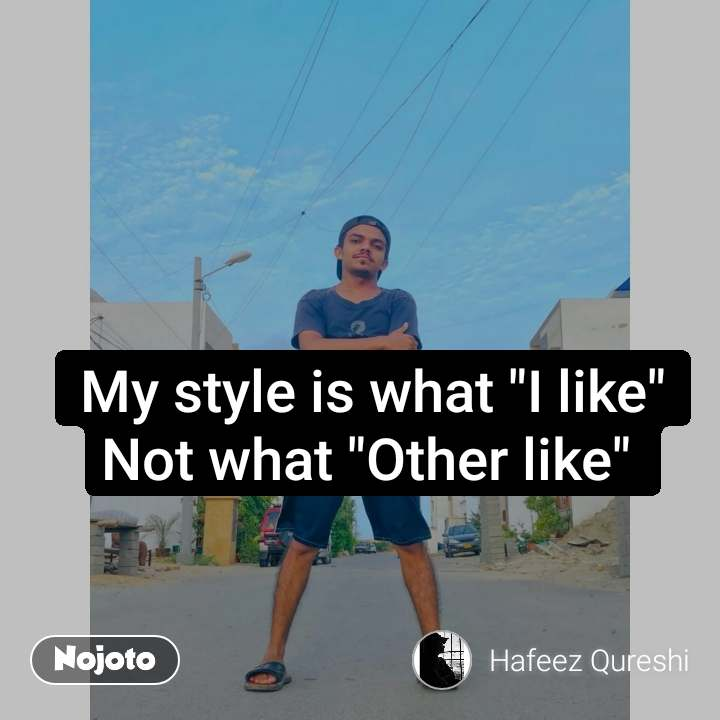 "My style is what ""I like"" Not what ""Other like"""