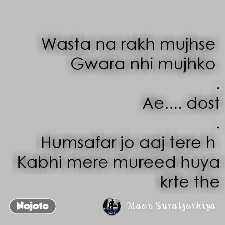 Wasta na rakh mujhse  Gwara nhi mujhko  . Ae.... dost . Humsafar jo aaj tere h  Kabhi mere mureed huya krte the