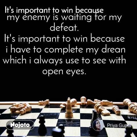 It's important to win because my enemy is waiting for my defeat. It's important to win because  i have to complete my drean which i always use to see with open eyes.