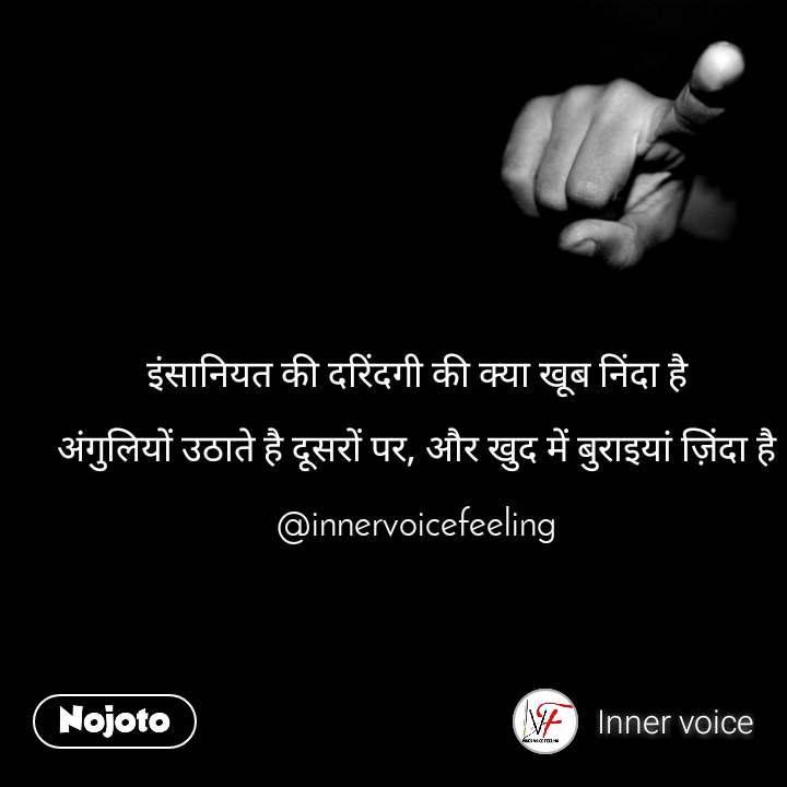 इंसानियत की दरिंदगी की क्या खूब निंदा है  अंगुलियों उठाते है दूसरों पर, और खुद में बुराइयां ज़िंदा है  @innervoicefeeling