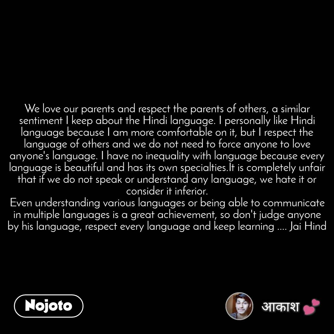 We love our parents and respect the parents of others, a similar sentiment I keep about the Hindi language. I personally like Hindi language because I am more comfortable on it, but I respect the language of others and we do not need to force anyone to love anyone's language. I have no inequality with language because every language is beautiful and has its own specialties.It is completely unfair that if we do not speak or understand any language, we hate it or consider it inferior. Even understanding various languages or being able to communicate in multiple languages is a great achievement, so don't judge anyone by his language, respect every language and keep learning .... Jai Hind