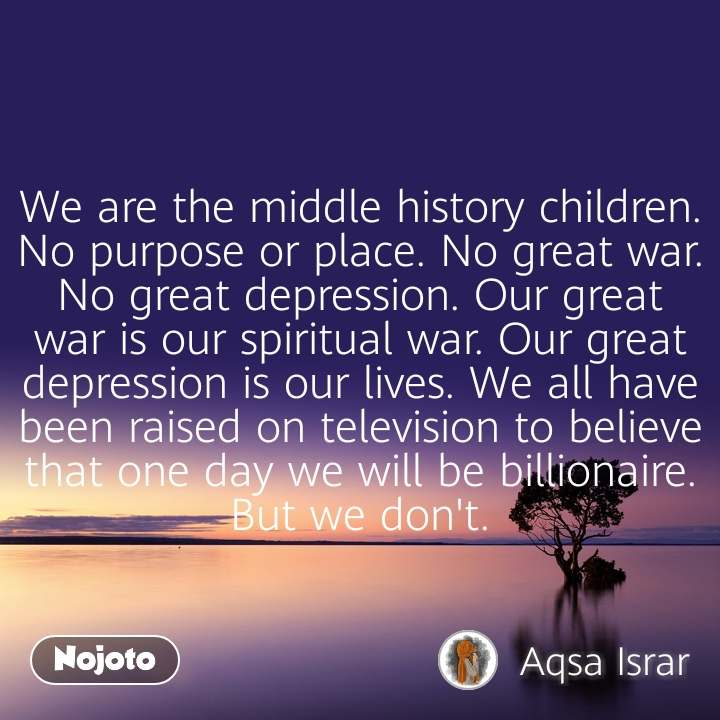 We are the middle history children. No purpose or place. No great war. No great depression. Our great war is our spiritual war. Our great depression is our lives. We all have been raised on television to believe that one day we will be billionaire. But we don't.