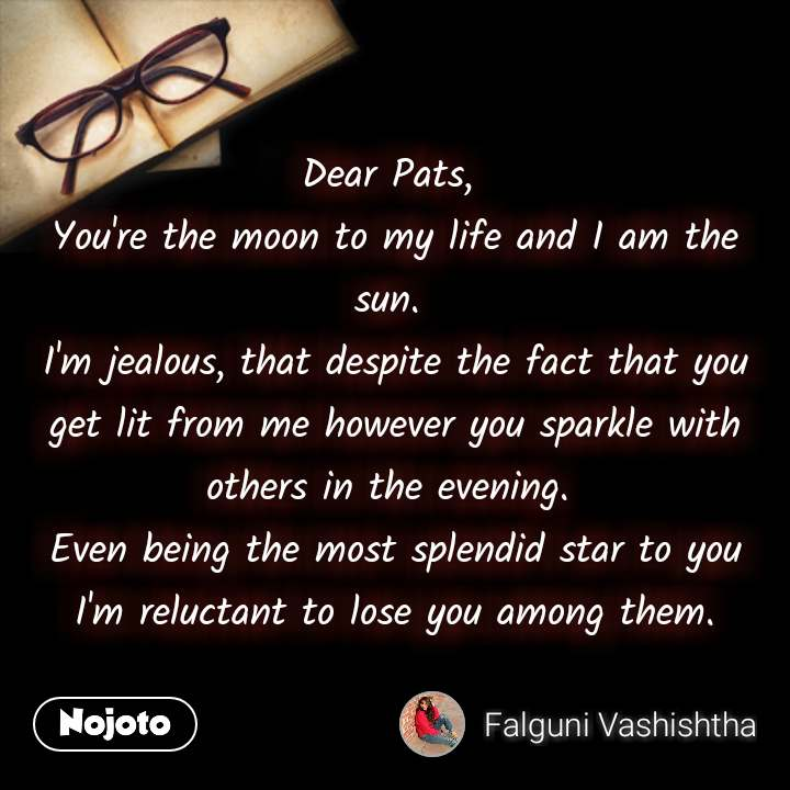 Dear Pats,  You're the moon to my life and I am the sun.  I'm jealous, that despite the fact that you get lit from me however you sparkle with others in the evening.  Even being the most splendid star to you I'm reluctant to lose you among them. #NojotoQuote