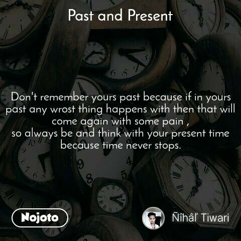 Past and present Don't remember yours past because if in yours past any wrost thing happens with then that will come again with some pain , so always be and think with your present time because time never stops.