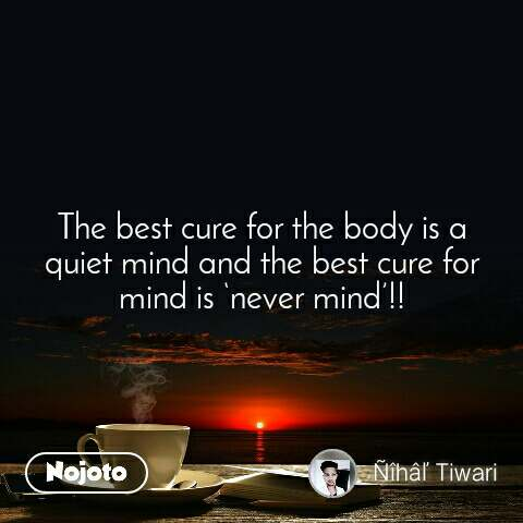 The best cure for the body is a quiet mind and the best cure for mind is 'never mind'!!