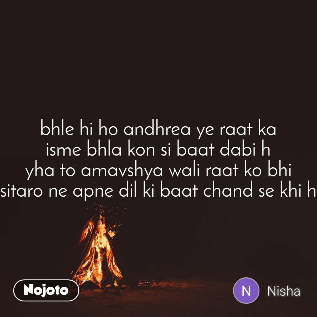 bhle hi ho andhrea ye raat ka isme bhla kon si baat dabi h yha to amavshya wali raat ko bhi sitaro ne apne dil ki baat chand se khi h