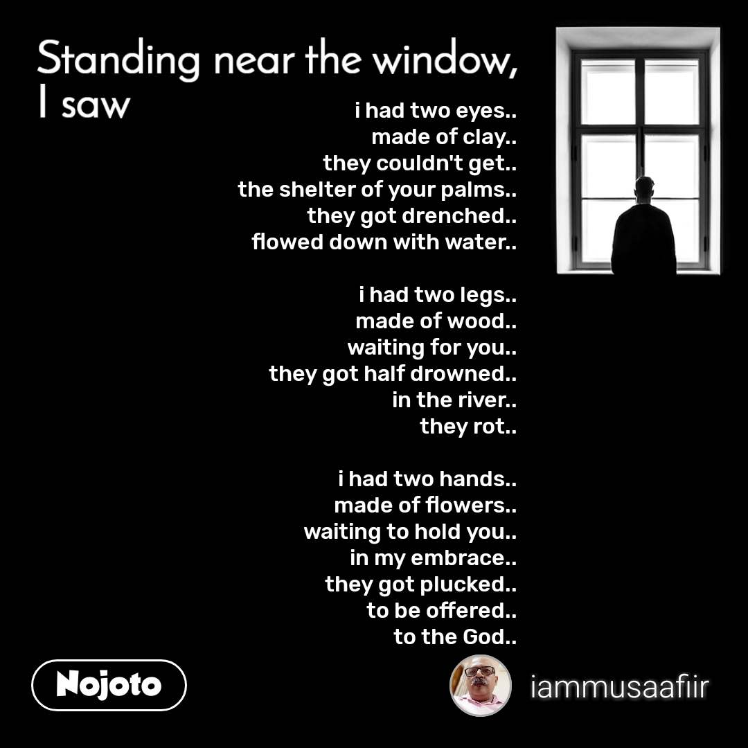 Standing near the window, I saw i had two eyes.. made of clay.. they couldn't get.. the shelter of your palms.. they got drenched.. flowed down with water..  i had two legs.. made of wood.. waiting for you.. they got half drowned.. in the river.. they rot..  i had two hands.. made of flowers.. waiting to hold you.. in my embrace.. they got plucked.. to be offered.. to the God..